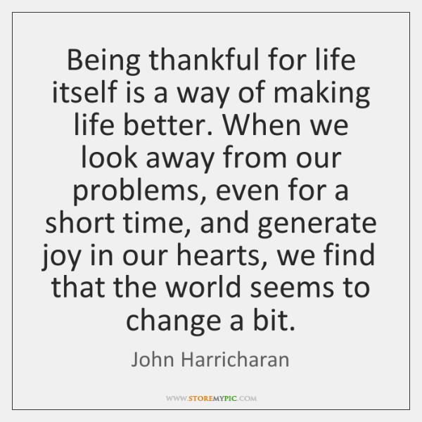 Being thankful for life itself is a way of making life better. ...