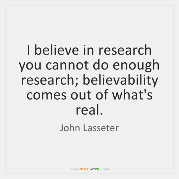 I believe in research you cannot do enough research; believability comes out ...