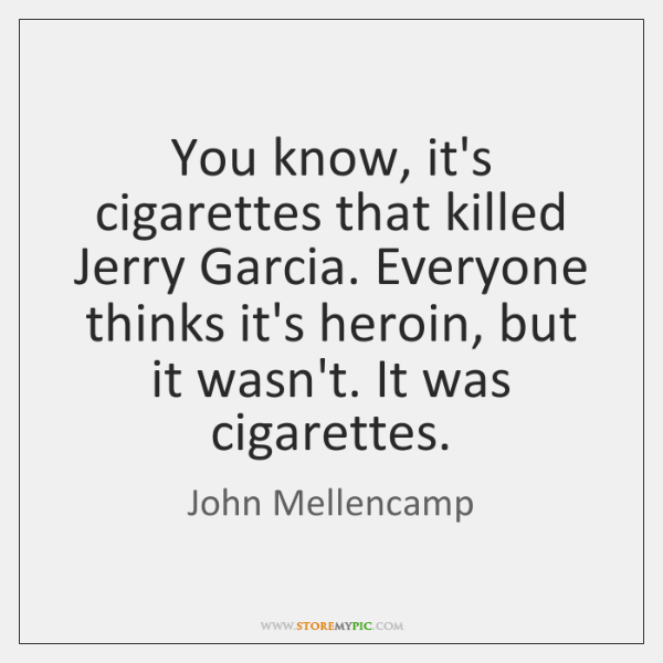 You know, it's cigarettes that killed Jerry Garcia. Everyone thinks it's heroin, ...