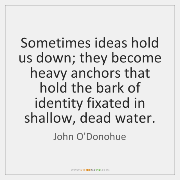 Sometimes ideas hold us down; they become heavy anchors that hold the ...