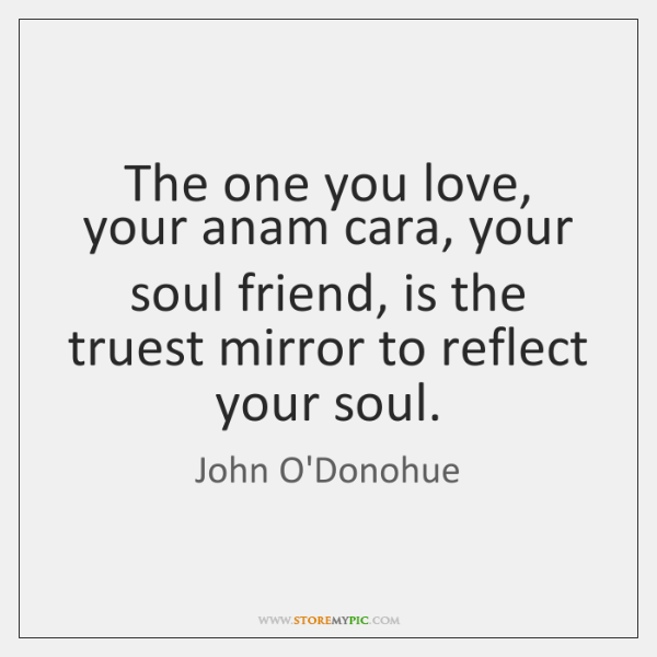 The one you love, your anam cara, your soul friend, is the ...