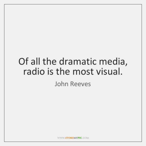 Of all the dramatic media, radio is the most visual.