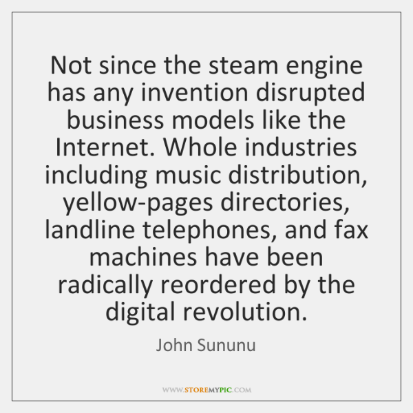 Not since the steam engine has any invention disrupted business models like ...