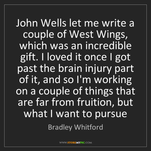 Bradley Whitford: John Wells let me write a couple of West Wings, which...