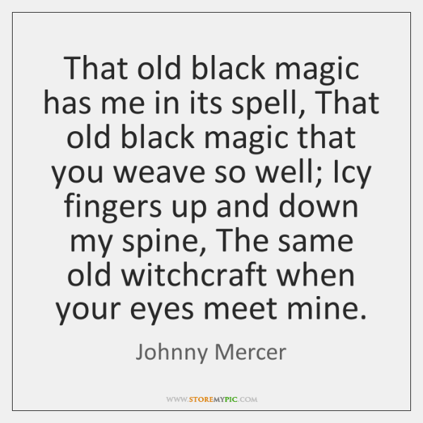 That old black magic has me in its spell, That old black ...
