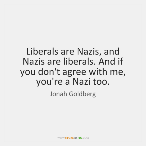 Liberals are Nazis, and Nazis are liberals. And if you don't agree ...