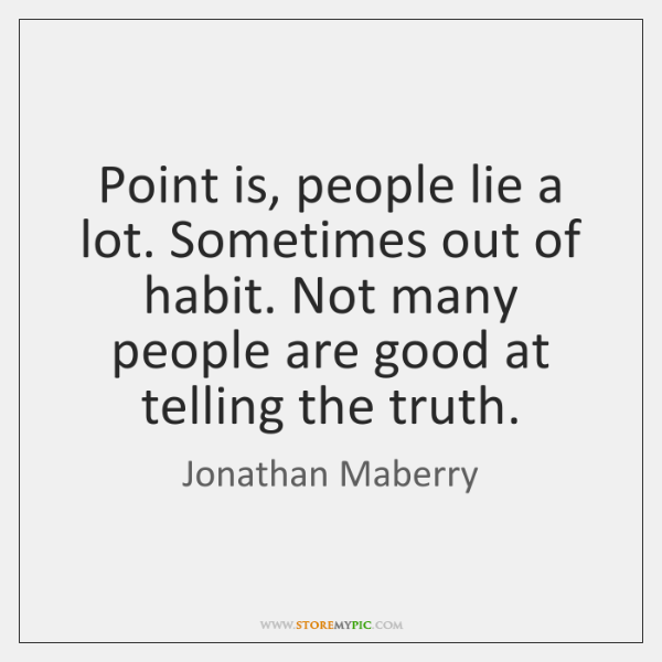 Point Is People Lie A Lot Sometimes Out Of Habit Not Many