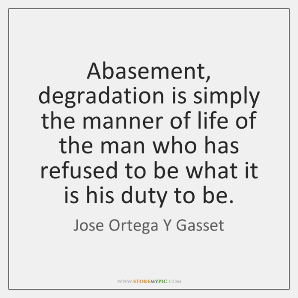 Abasement, degradation is simply the manner of life of the man who ...