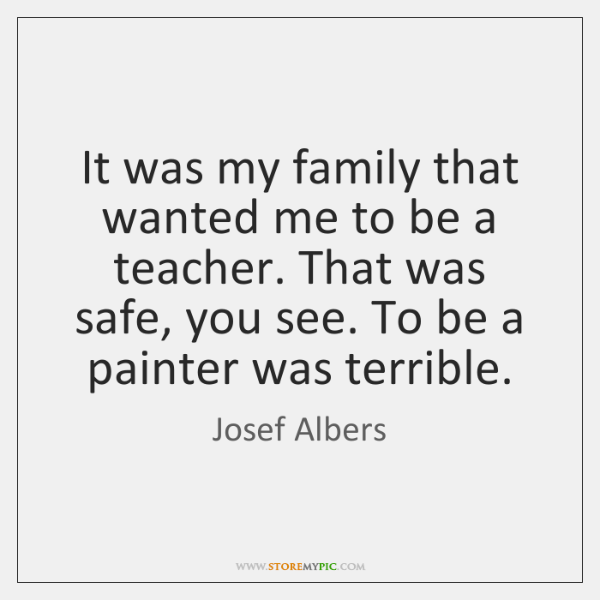 It was my family that wanted me to be a teacher. That ...