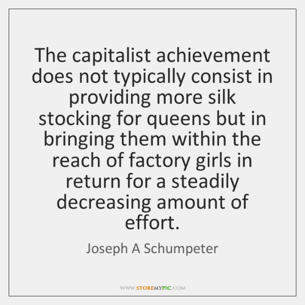 The capitalist achievement does not typically consist in providing more silk stocking ...