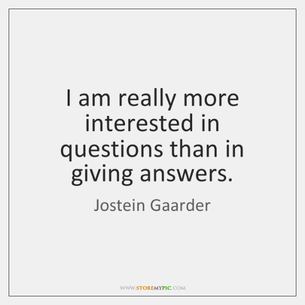 I am really more interested in questions than in giving answers.