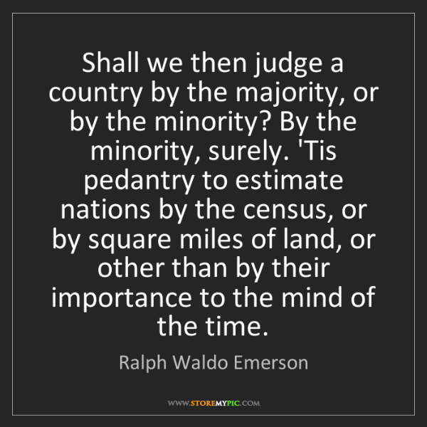Ralph Waldo Emerson: Shall we then judge a country by the majority, or by...