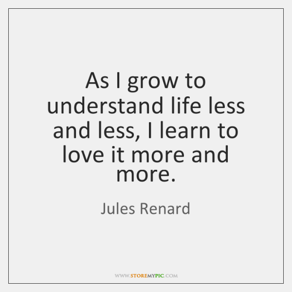 As I grow to understand life less and less, I learn to ...
