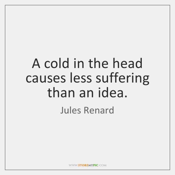 A cold in the head causes less suffering than an idea.