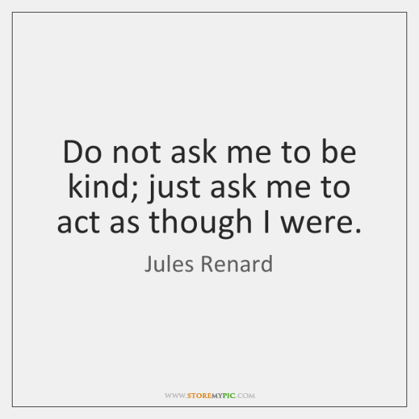 Do not ask me to be kind; just ask me to act ...