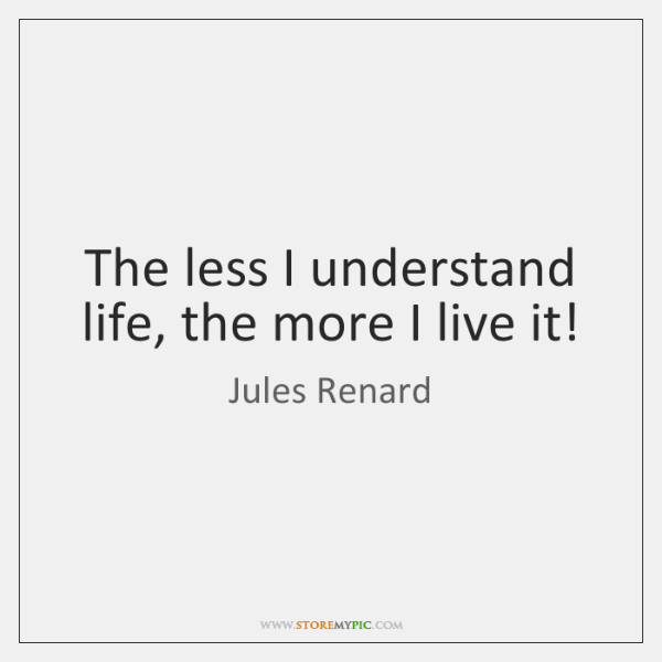 The less I understand life, the more I live it!