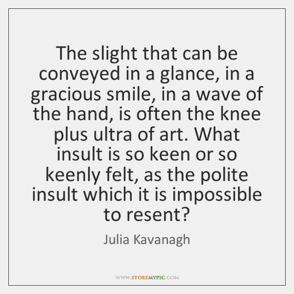 The slight that can be conveyed in a glance, in a gracious ...