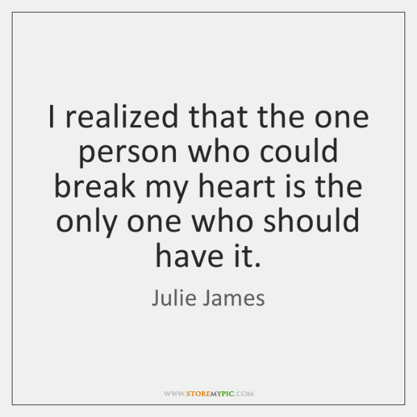 I realized that the one person who could break my heart is ...