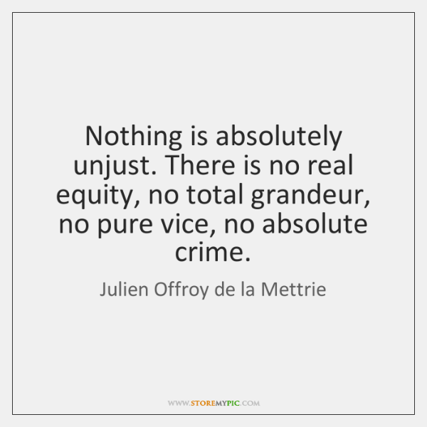 Nothing is absolutely unjust. There is no real equity, no total grandeur, ...