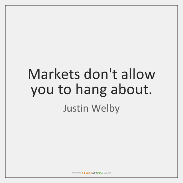 Markets don't allow you to hang about.