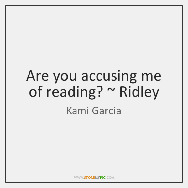 Are you accusing me of reading? ~ Ridley