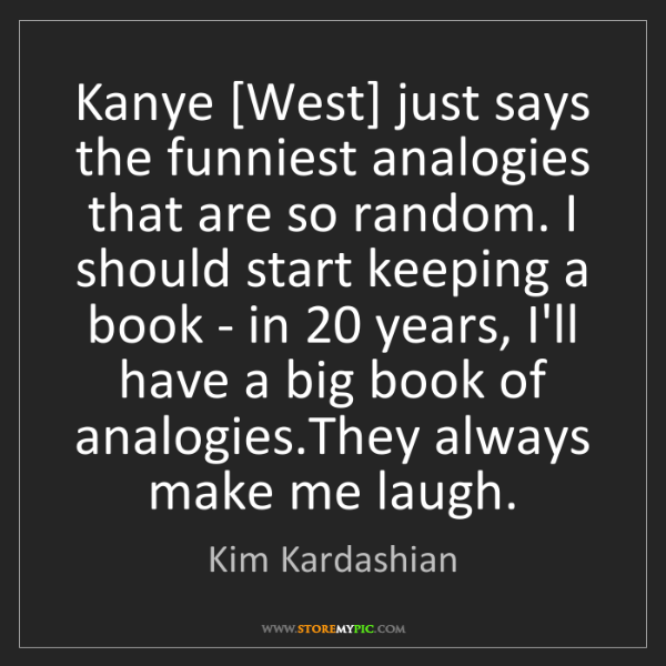 Kim Kardashian: Kanye [West] just says the funniest analogies that are...