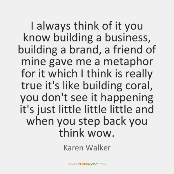 I always think of it you know building a business, building a ...