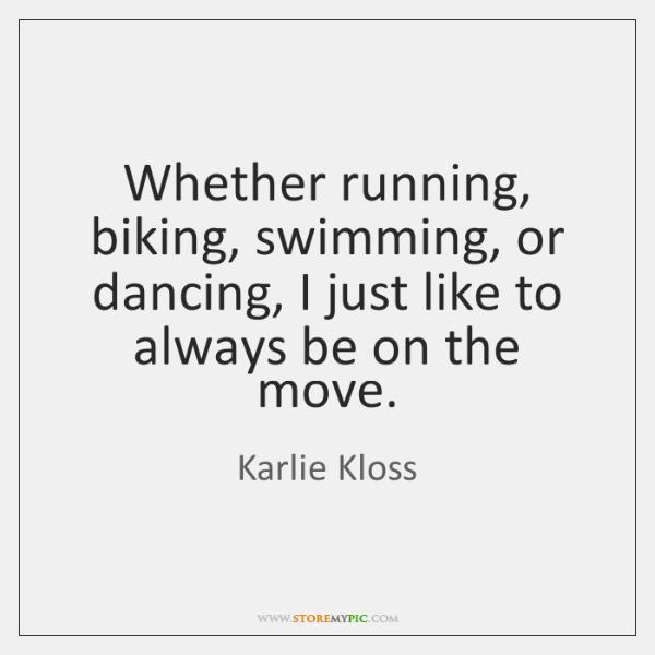 Whether running, biking, swimming, or dancing, I just like to always be ...