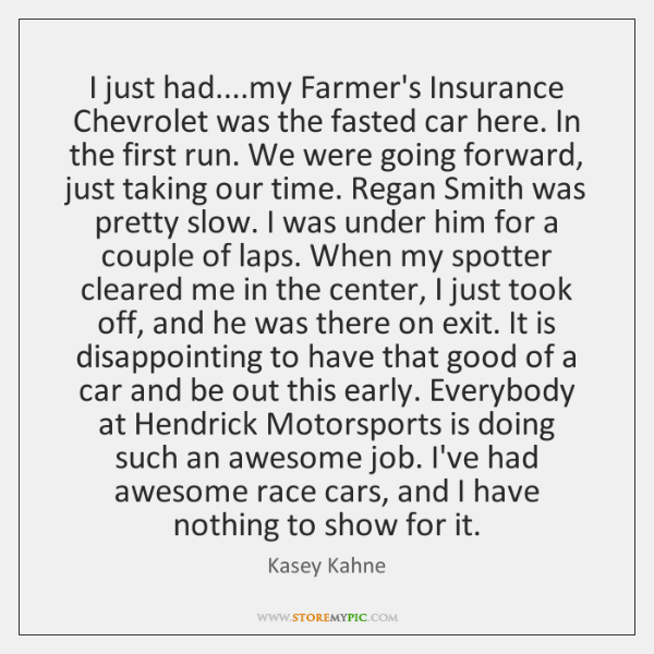 I just had....my Farmer's Insurance Chevrolet was the fasted car here. ...