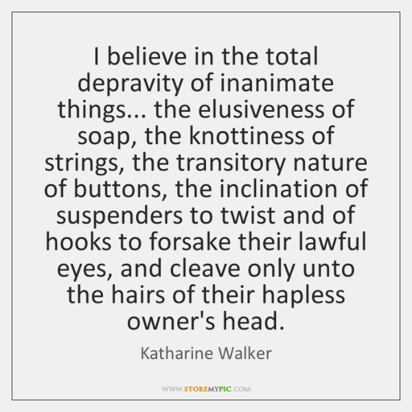 I believe in the total depravity of inanimate things... the elusiveness of ...