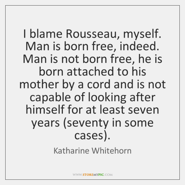 I blame Rousseau, myself. Man is born free, indeed. Man is not ...