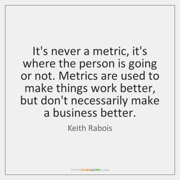 It's never a metric, it's where the person is going or not. ...