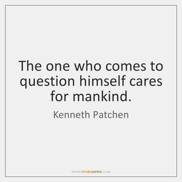 The one who comes to question himself cares for mankind.