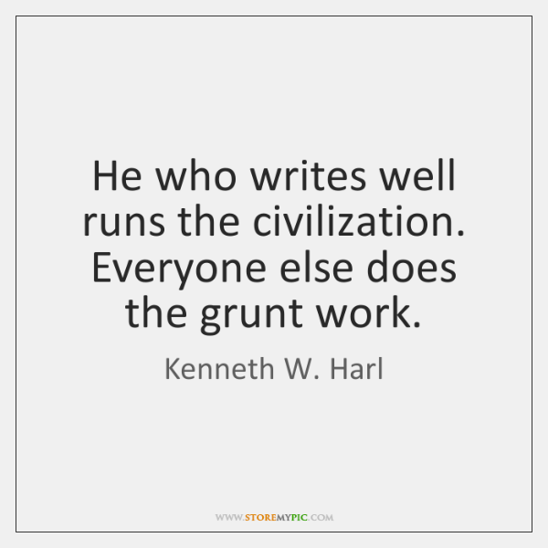 He who writes well runs the civilization. Everyone else does the grunt ...
