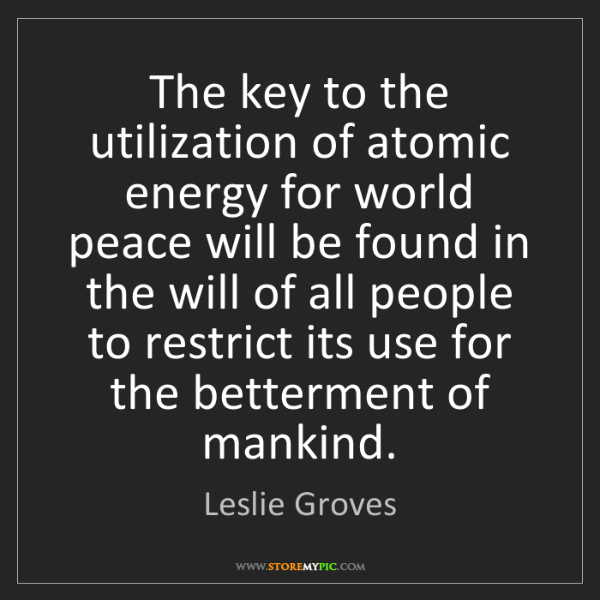 Leslie Groves: The key to the utilization of atomic energy for world...