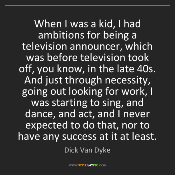 Dick Van Dyke: When I was a kid, I had ambitions for being a television...