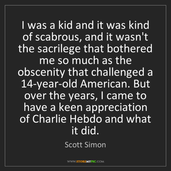 Scott Simon: I was a kid and it was kind of scabrous, and it wasn't...
