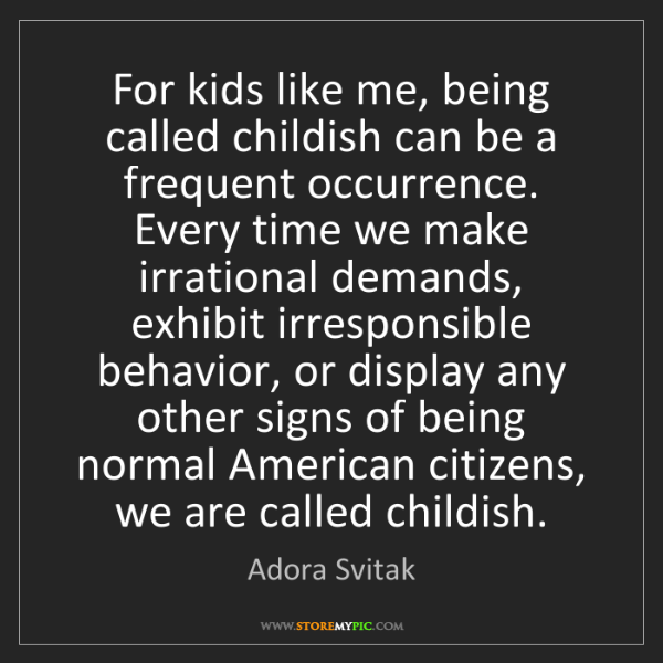 Adora Svitak: For kids like me, being called childish can be a frequent...