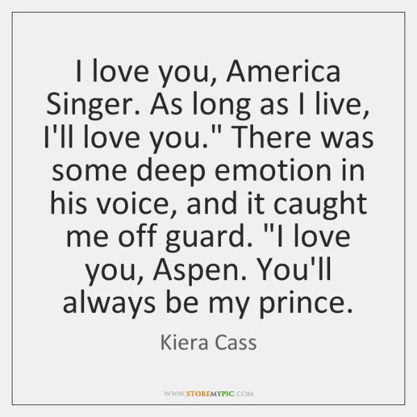 I love you, America Singer. As long as I live, I'll love ...