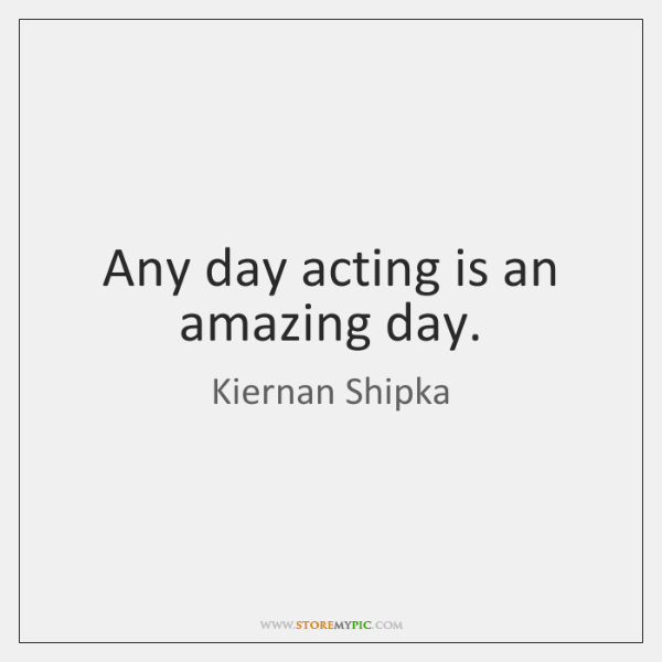 Any day acting is an amazing day.