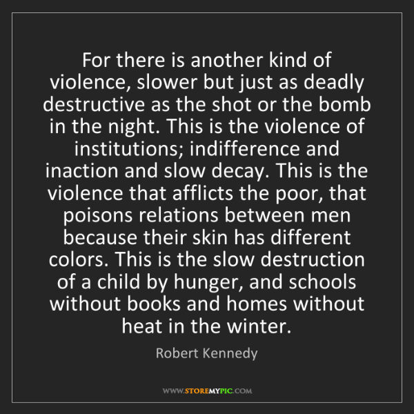 Robert Kennedy: For there is another kind of violence, slower but just...
