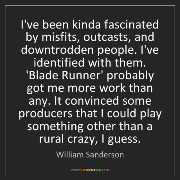 William Sanderson: I've been kinda fascinated by misfits, outcasts, and...