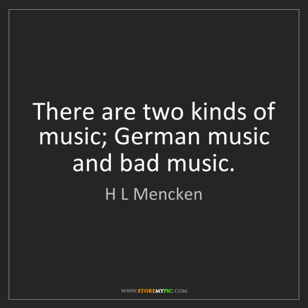 H L Mencken: There are two kinds of music; German music and bad music.
