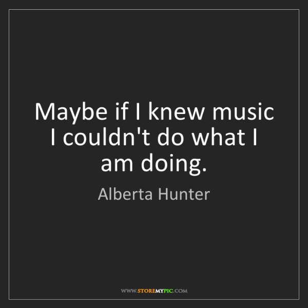 Alberta Hunter: Maybe if I knew music I couldn't do what I am doing.