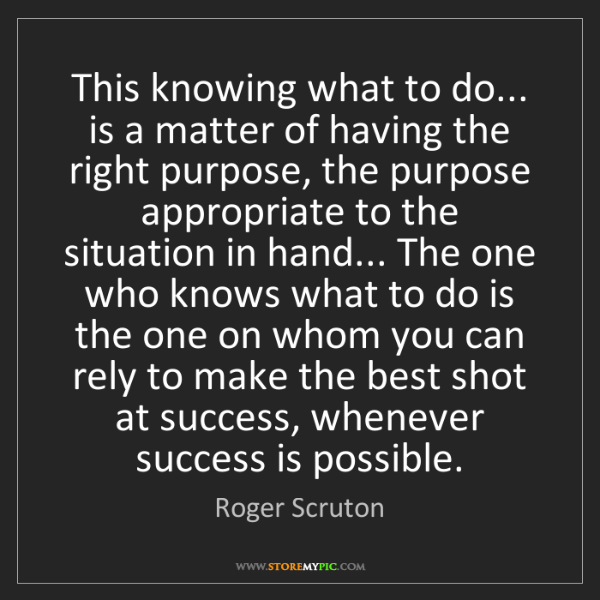 Roger Scruton: This knowing what to do... is a matter of having the...