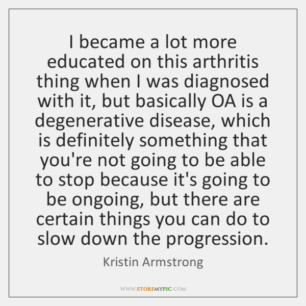 I became a lot more educated on this arthritis thing when I ...