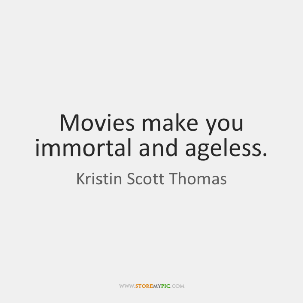 Movies make you immortal and ageless.