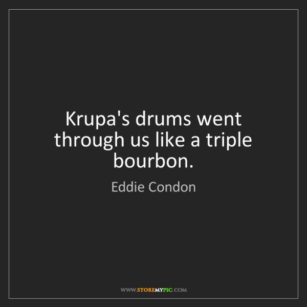 Eddie Condon: Krupa's drums went through us like a triple bourbon.