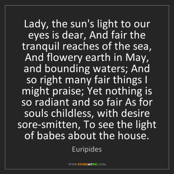 Euripides: Lady, the sun's light to our eyes is dear, And fair the...
