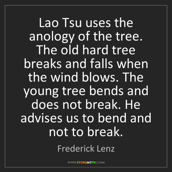 Frederick Lenz: Lao Tsu uses the anology of the tree. The old hard tree...